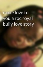 make love to you a roc royal bully love story by aloramindless