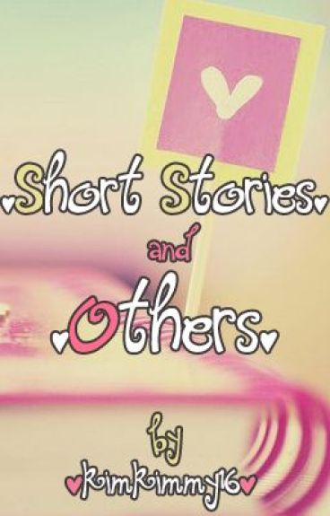 Short Stories and Others by kimkimmy16