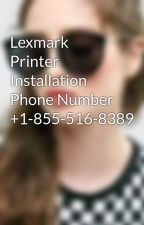 Lexmark Printer Installation Phone Number +1-855-516-8389 by marrycotson