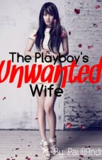 The Playboy's Unwanted Wife by PauiiAndrea