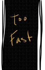 Too Fast  by InkHollyWriter102