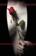 Sweetest perfection (DM)...Nuestra dulce infección de cuerpo y mente by AdrianaAkananda