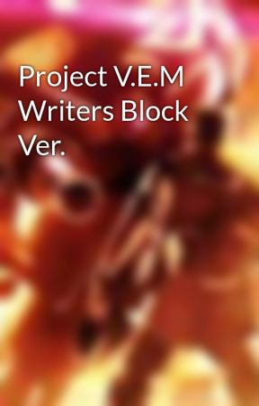 Project V.E.M Writers Block Ver. by WcFreedom