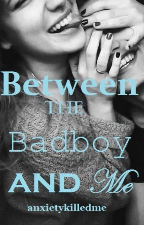Between the Badboy and Me by anxietykilledme