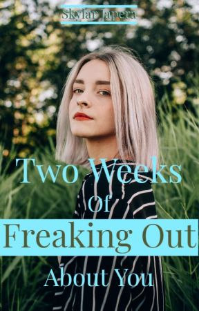 Two Weeks of Freaking Out About You by SkylarJapera