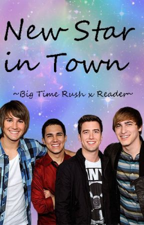 New Star in Town ~A Big Time Rush x reader fanfic~ by RamenOfTheNoodle