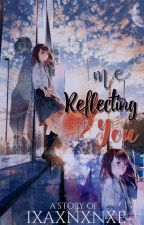 Me Reflecting You (SOON) by ixaxnxnxe