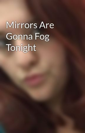 Mirrors Are Gonna Fog Tonight by nomi_lyn