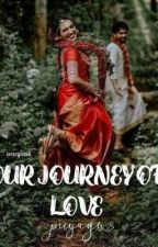 OUR JOURNEY OF LOVE {UNDER SERIOUS EDITING} by PriyaGv8