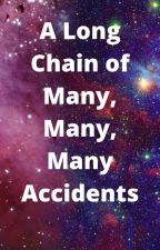 A Long Chain of Many, Many, Many Accidents by IHAVENOCLUE2468