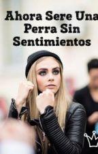 Ahora Sere Una Perra Sin Sentimientos (Terminado) by Mvda20