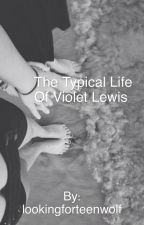 The Typical Life Of Violet Lewis by chloegraceanne