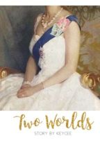 ♕Two Worlds♕ [ A Royal Love Story] On-Going by keyceety