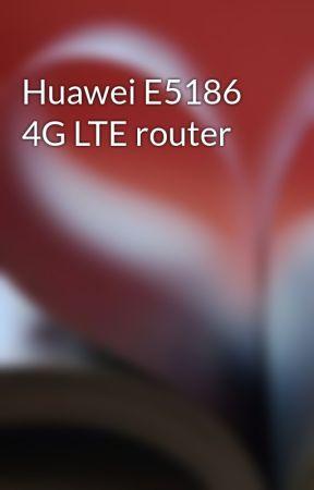 Huawei E5186 4G LTE router - Wattpad
