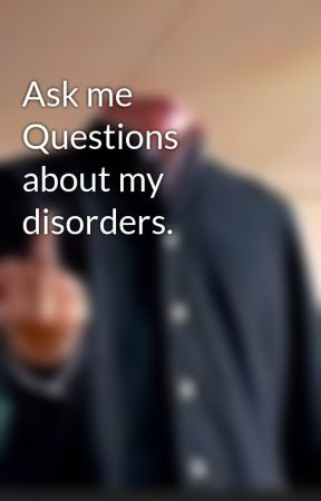 Ask me Questions about my disorders. by TheFandomskid