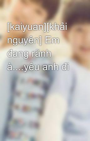 [kaiyuan][khải nguyên] Em đang rãnh à....yêu anh đi by kaiyuan15