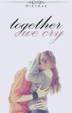 Together We Cry (Completed) by MieyMae