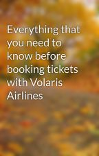 Everything that you need to know before booking tickets with Volaris Airlines by Volarisairlines