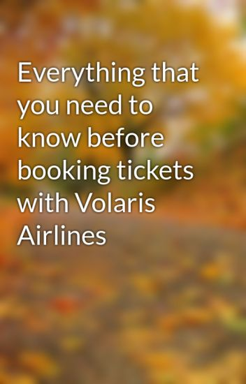 Everything that you need to know before booking tickets with Volaris Airlines