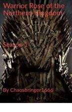 Warrior Rose of the Northern Kingdom: Season One by Chaosbringer1666