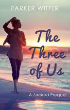 The Three of Us: A Locked Prequel by ParkerWitter