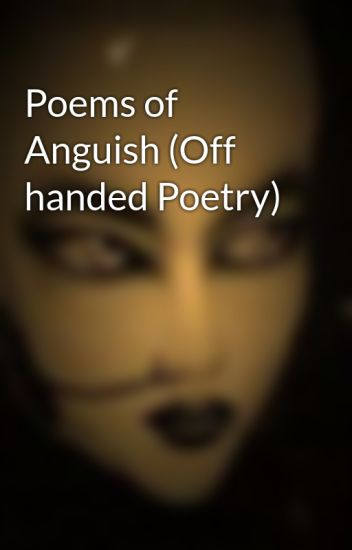 Poems of Anguish (Off handed Poetry)