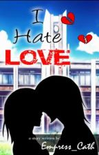I hate LOVE [EDITING] by Empress_Cath
