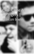 CAS- Close As Strangers || Ashton Irwin by Savannah5sos1D