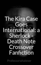 The Kira Case Goes International: a Sherlock - Death Note Crossover Fanfiction by Professorwhatever