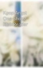 Kpop Angst One-Shots! IdolxReader by Secretpoetrty101
