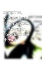 vampires, warewolves, fallen angels, and one girl. how does she chose? by lovebugnibblecookies