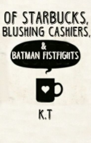 Of Starbucks, Blushing Cashiers, and Batman Fist-fights by bookloveforever