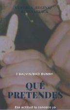 ¿QUÉ PRETENDES? (J Balvin/Bad Bunny) by Perla_Regina7