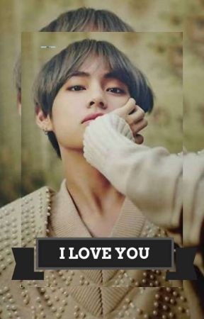 I LOVE YOU (Kim Taehyung × Reader) by TAEBEAR30