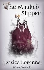 The Masked Slipper: Tales of Evermagic, Book 1 by JessicaLorenne