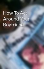 How To Act Around Your Boyfriend by kiddrayy_