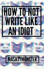 How To Not Write Like an Idiot by MashtyMonster