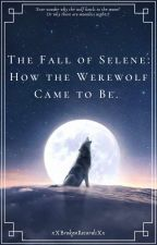 The Fall of Selene: How the Werewolf Came to Be by xXBrokenRecordsXx