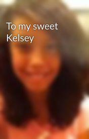 To my sweet Kelsey by 9Love_Is_In_Bloom6