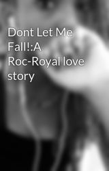 Dont Let Me Fall!:A Roc-Royal love story by MINDLESS_DeYona