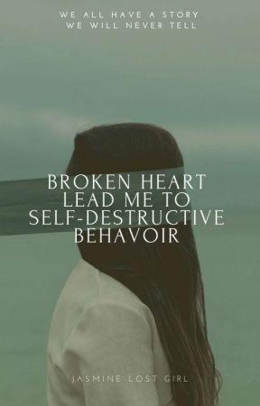 Broken Heart Lead Me To My Self-destructive Behavior by Jasminelostgirl
