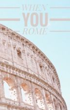 When You Rome  by moonrulersaoirse