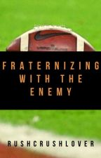 Fraternizing with the Enemy (Rewritten) by RushCrushLover