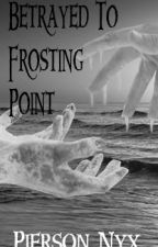 Betrayed To Frosting Point by PiersonNyx