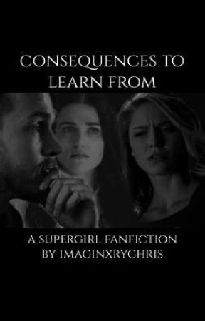 consequences to learn from | a supergirl fanfiction  by imaginxrychris