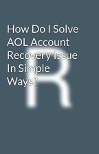 How Do I Solve AOL Account Recovery Issue In Simple Ways? by rinkuzlato