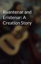 Ruantenar and Eristenar: A Creation Story by KnowlesRyan