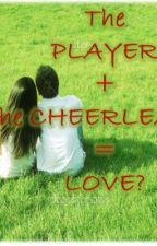 THE PLAYER + THE CHEERLEADER = LOVE? by anonymous_pen