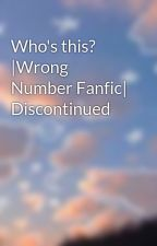 Who's this? |Wrong Number Fanfic| Discontinued by nobodythatisme11
