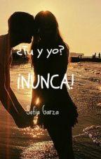 ¿Tú y yo? ¡NUNCA! by SofGarza